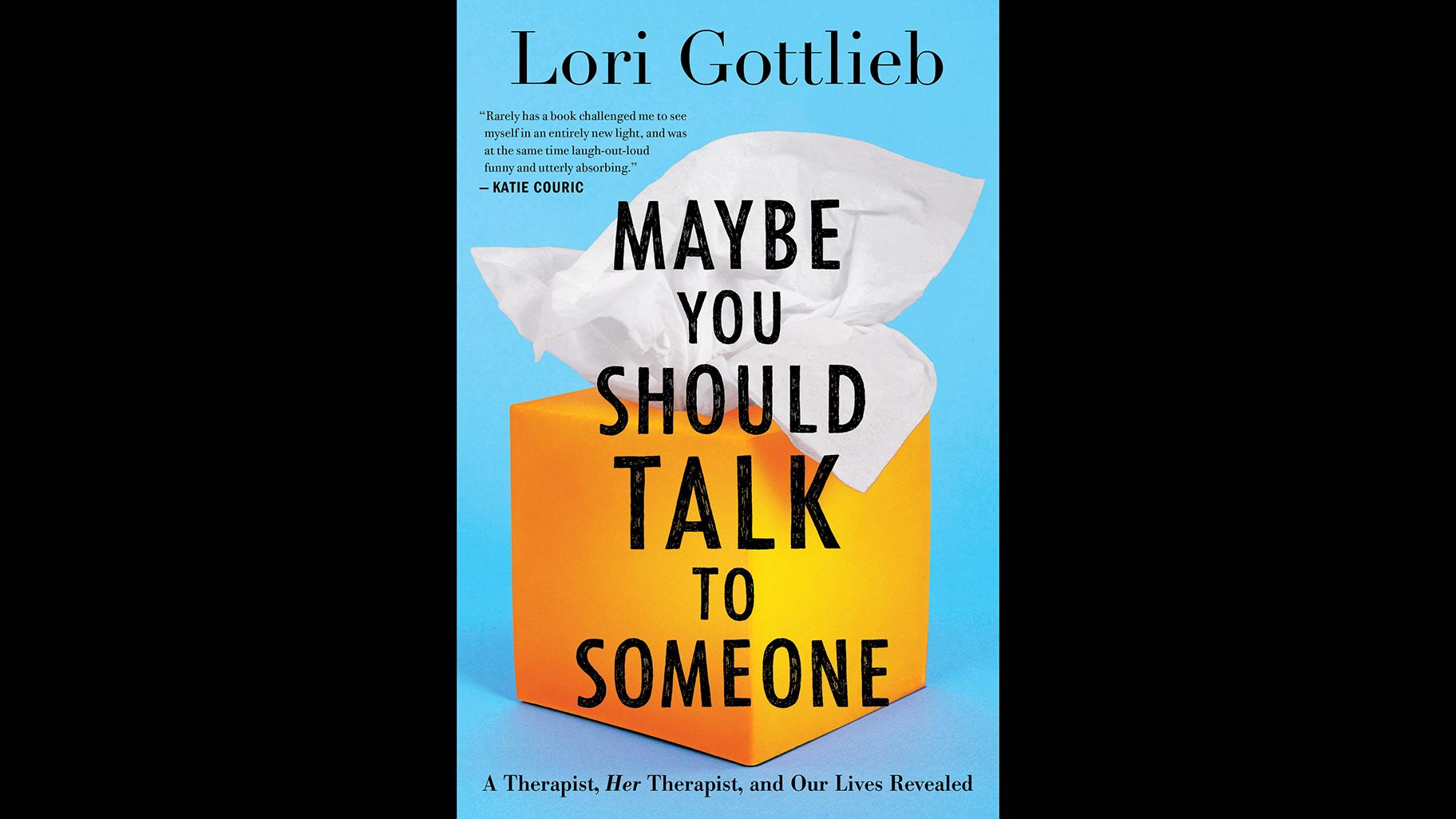Excerpted from MAYBE YOU SHOULD TALK TO SOMEONE: A Therapist, Her Therapist, and Our Lives Revealed by Lori Gottlieb. Copyright © 2019 by Lori Gottlieb. Published and reprinted by permission of Houghton Mifflin Harcourt. All rights reserved.