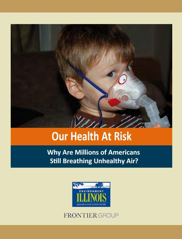 """Our Health at Risk: Why Are Millions of Americans Still Breathing Unhealthy Air?"" (Environment Illinois Research & Policy Center)"